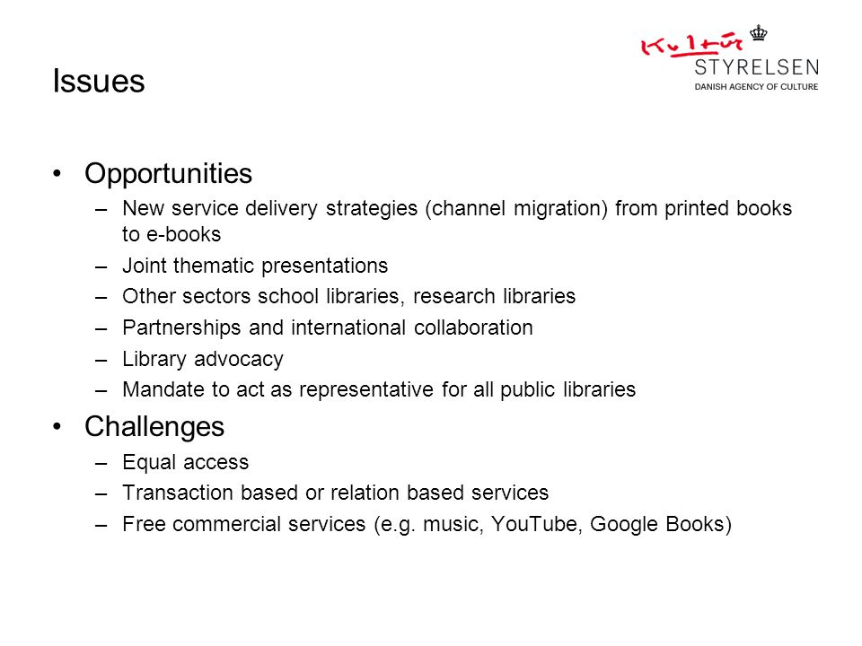 Issues Opportunities –New service delivery strategies (channel migration) from printed books to e-books –Joint thematic presentations –Other sectors school libraries, research libraries –Partnerships and international collaboration –Library advocacy –Mandate to act as representative for all public libraries Challenges –Equal access –Transaction based or relation based services –Free commercial services (e.g.