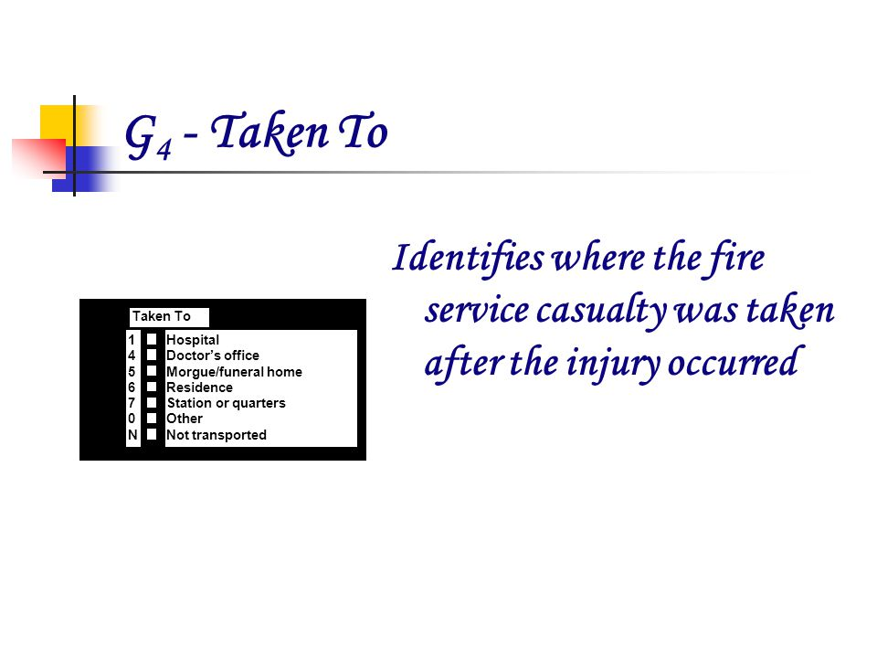 G 4 - Taken To Identifies where the fire service casualty was taken after the injury occurred x G 4 Taken To Hospital Doctors office Morgue/funeral home Residence Station or quarters Other Not transported 1 4 5 6 7 0 N