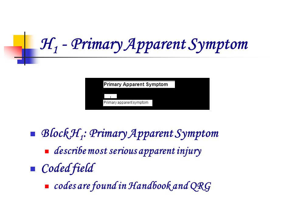 H 1 - Primary Apparent Symptom Block H 1 : Primary Apparent Symptom describe most serious apparent injury Coded field codes are found in Handbook and QRG x H 1 Primary apparent symptom Primary Apparent Symptom