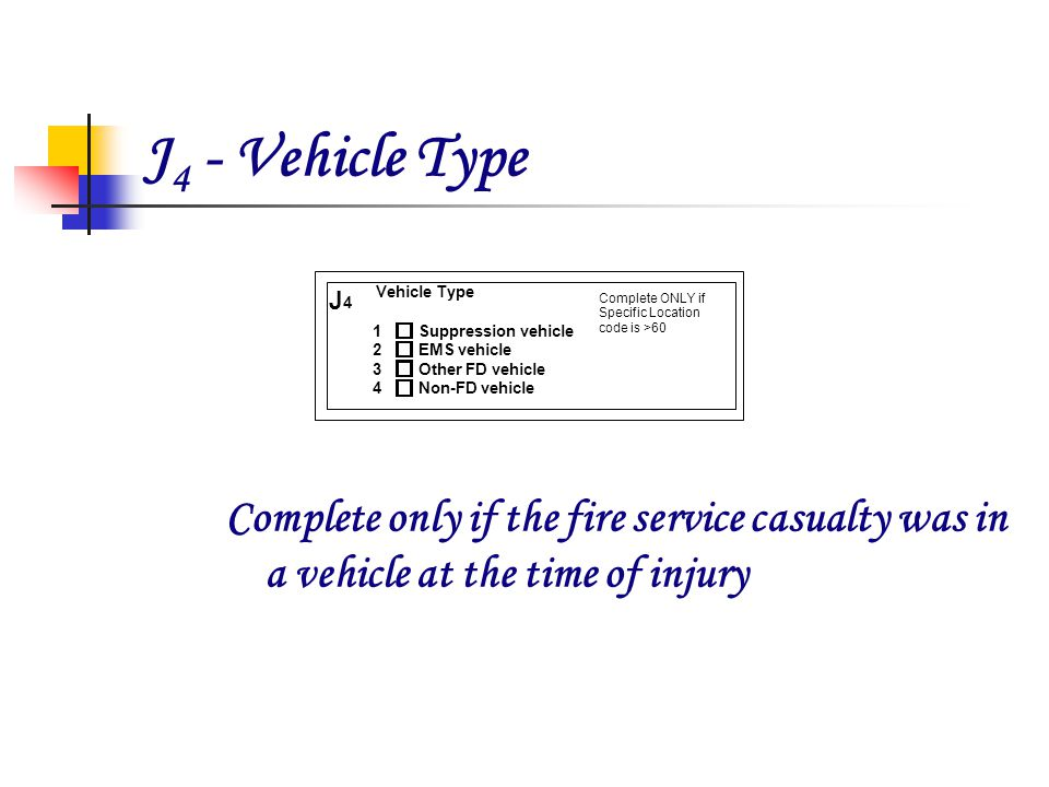 J 4 - Vehicle Type Complete only if the fire service casualty was in a vehicle at the time of injury Suppression vehicle EMS vehicle Other FD vehicle Non-FD vehicle Vehicle Type J 4 1 2 3 4 Complete ONLY if Specific Location code is >60