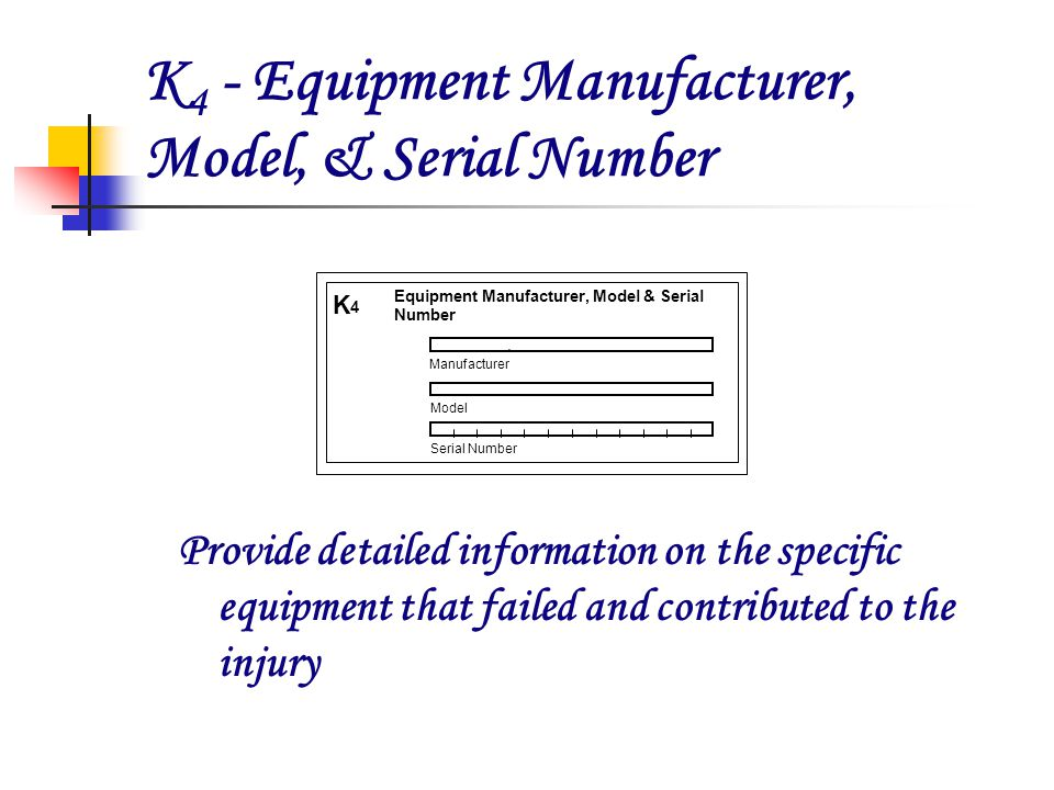 K 4 - Equipment Manufacturer, Model, & Serial Number Provide detailed information on the specific equipment that failed and contributed to the injury