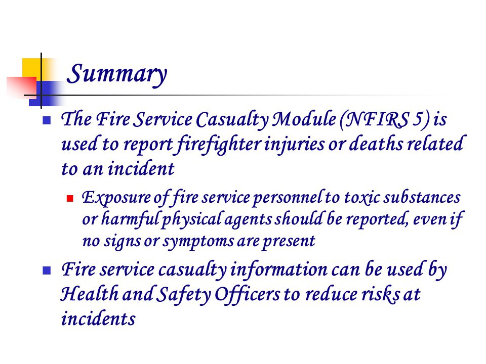 Summary The Fire Service Casualty Module (NFIRS 5) is used to report firefighter injuries or deaths related to an incident Exposure of fire service personnel to toxic substances or harmful physical agents should be reported, even if no signs or symptoms are present Fire service casualty information can be used by Health and Safety Officers to reduce risks at incidents