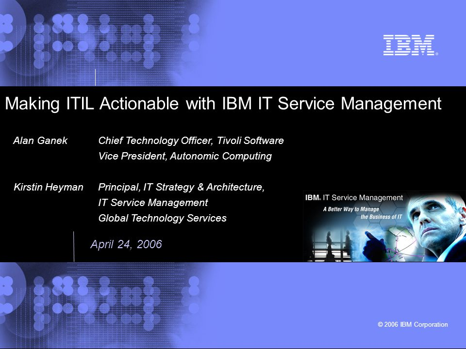 Making ITIL Actionable © 2006 IBM Corporation 2 Planning to Implement Service Management Application Management The Business Perspective IT Infra- structure Management Service Management Service Delivery Service Delivery Service Support Service Support BusinessBusiness BusinessBusiness TechnologyTechnology TechnologyTechnology Software Asset Management Security Management IT Suppliers Business IT Users IT Partners Regulation IT Customers ITIL (IT Infrastructure Library) Defines Best Practices BUT ---- ITIL is not prescriptive