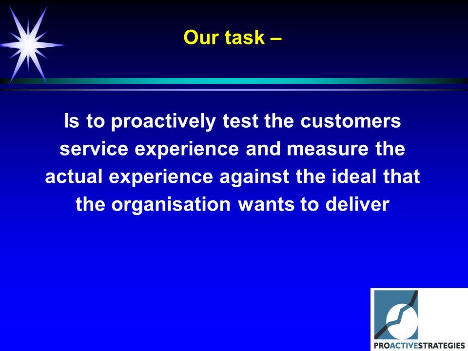 Our task – Is to proactively test the customers service experience and measure the actual experience against the ideal that the organisation wants to deliver