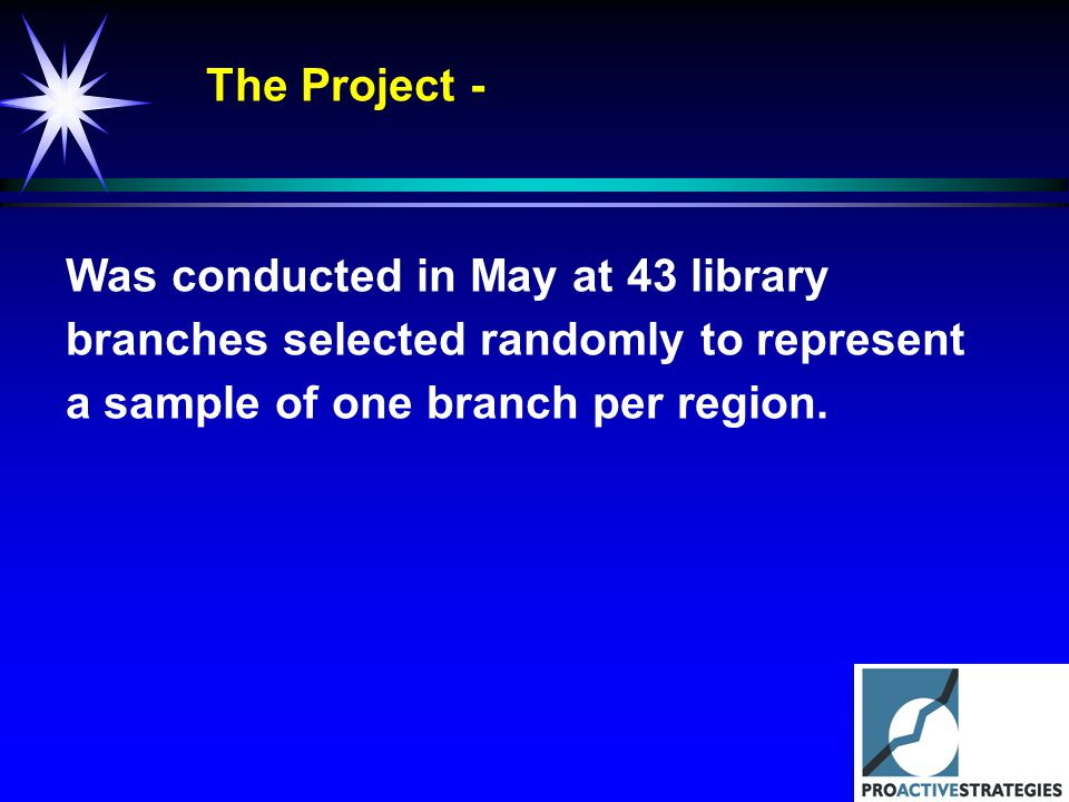 The Project - Was conducted in May at 43 library branches selected randomly to represent a sample of one branch per region.