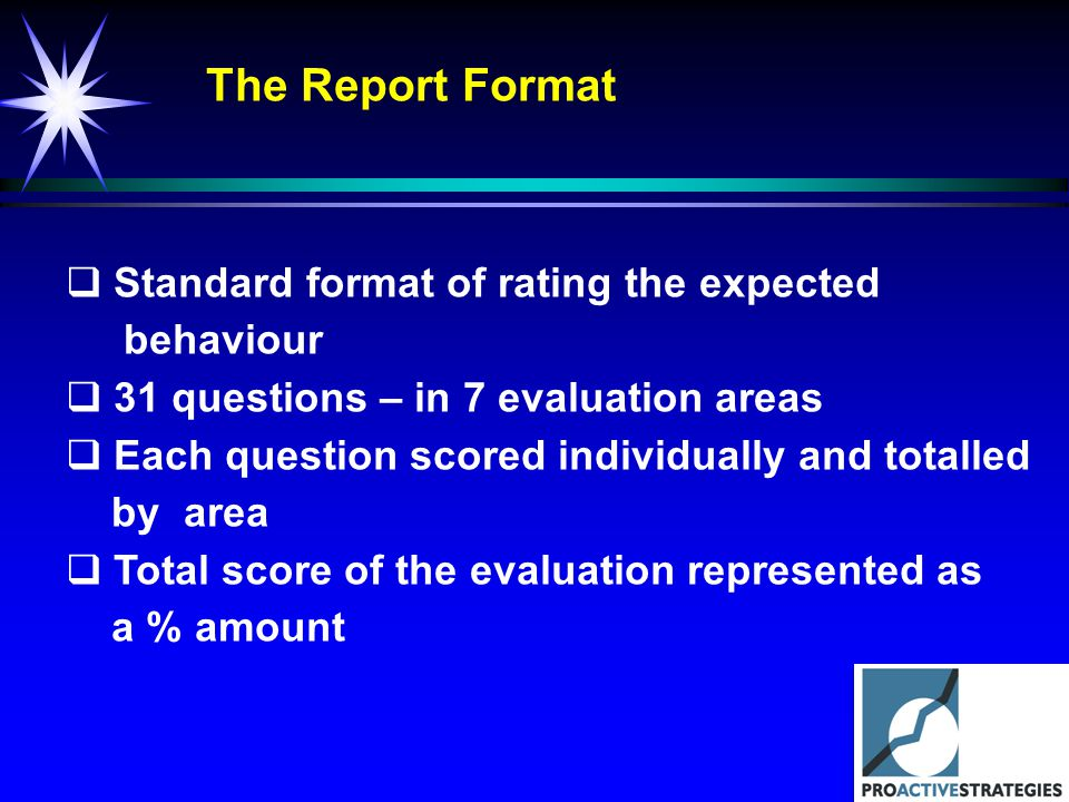The Report Format Standard format of rating the expected behaviour 31 questions – in 7 evaluation areas Each question scored individually and totalled by area Total score of the evaluation represented as a % amount