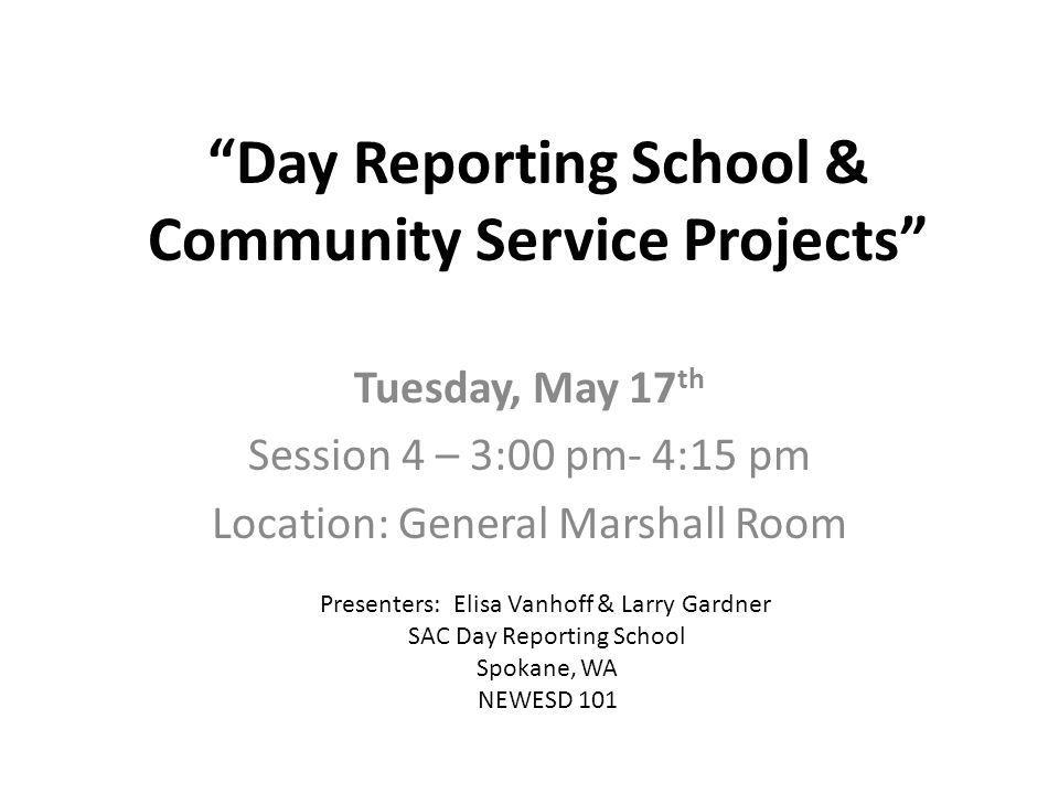 Day Reporting School & Community Service Projects Tuesday, May 17 th Session 4 – 3:00 pm- 4:15 pm Location: General Marshall Room Presenters: Elisa Va