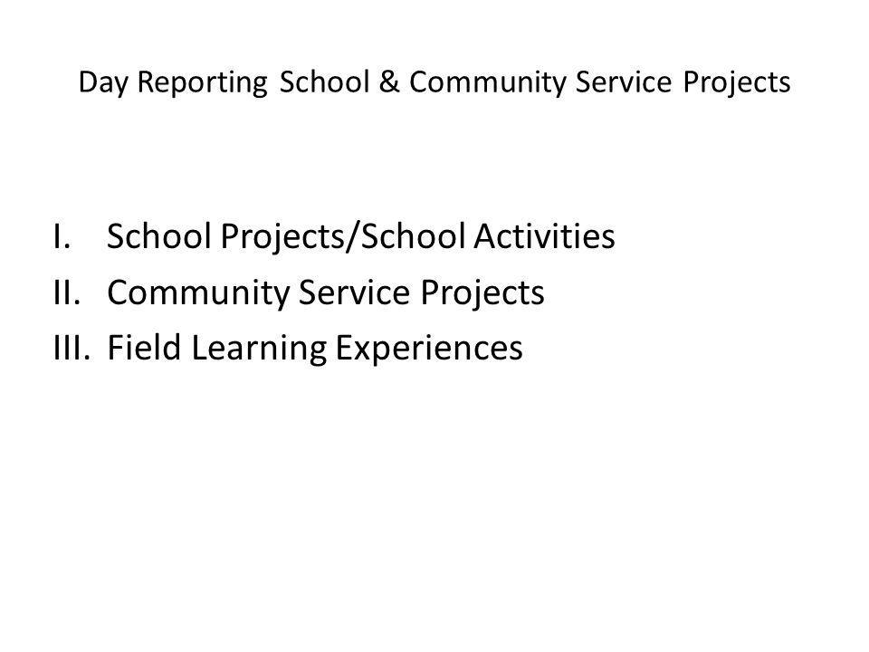 Day Reporting School & Community Service Projects I.School Projects/School Activities II.Community Service Projects III.Field Learning Experiences