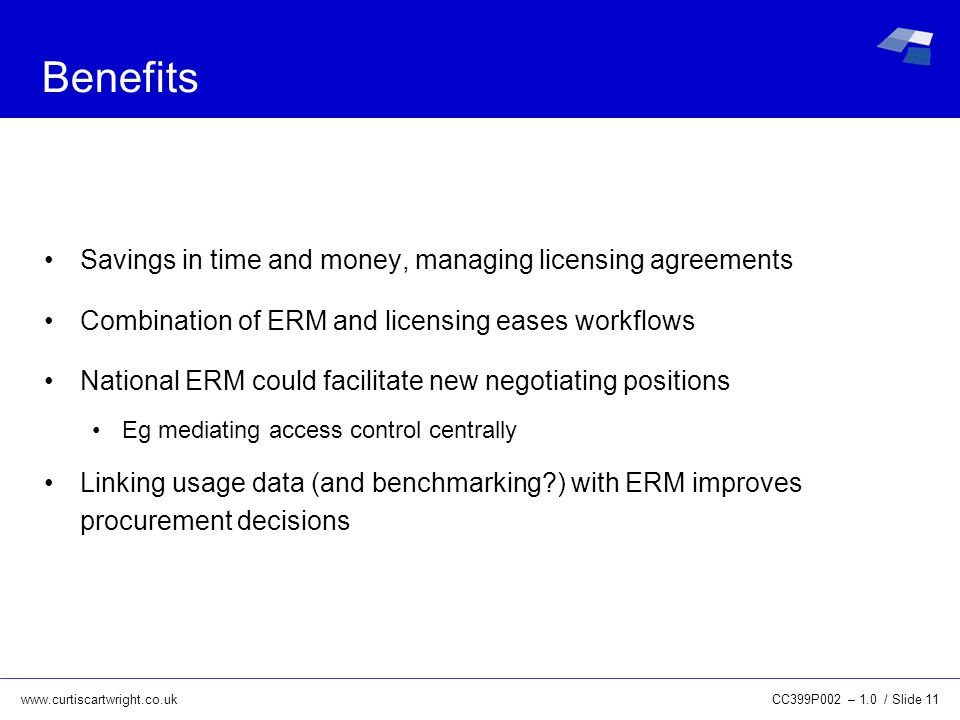 www.curtiscartwright.co.uk Benefits Savings in time and money, managing licensing agreements Combination of ERM and licensing eases workflows National ERM could facilitate new negotiating positions Eg mediating access control centrally Linking usage data (and benchmarking ) with ERM improves procurement decisions CC399P002 – 1.0 / Slide 11