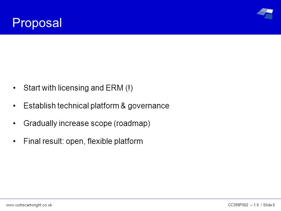 www.curtiscartwright.co.uk Proposal Start with licensing and ERM (!) Establish technical platform & governance Gradually increase scope (roadmap) Final result: open, flexible platform CC399P002 – 1.0 / Slide 6