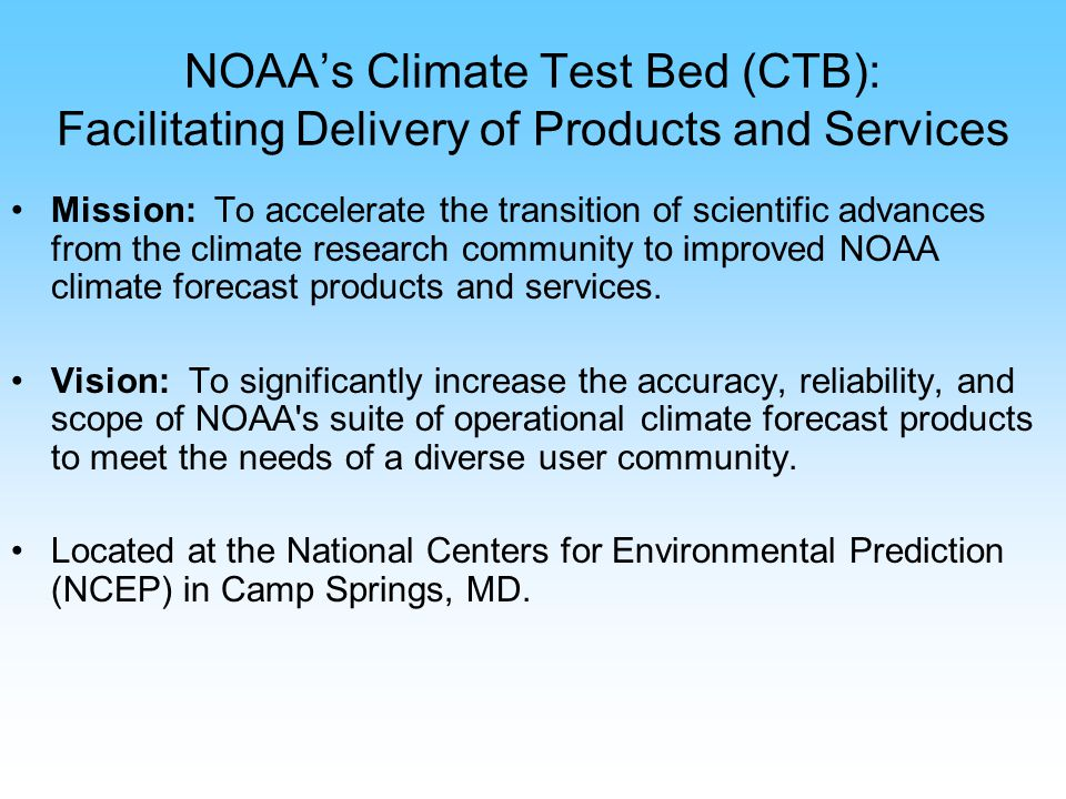 NOAAs Climate Test Bed (CTB): Facilitating Delivery of Products and Services Mission: To accelerate the transition of scientific advances from the climate research community to improved NOAA climate forecast products and services.