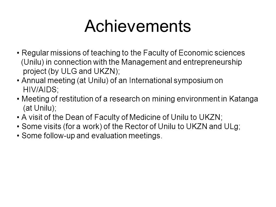 Achievements Regular missions of teaching to the Faculty of Economic sciences (Unilu) in connection with the Management and entrepreneurship project (by ULG and UKZN); Annual meeting (at Unilu) of an International symposium on HIV/AIDS; Meeting of restitution of a research on mining environment in Katanga (at Unilu); A visit of the Dean of Faculty of Medicine of Unilu to UKZN; Some visits (for a work) of the Rector of Unilu to UKZN and ULg; Some follow-up and evaluation meetings.
