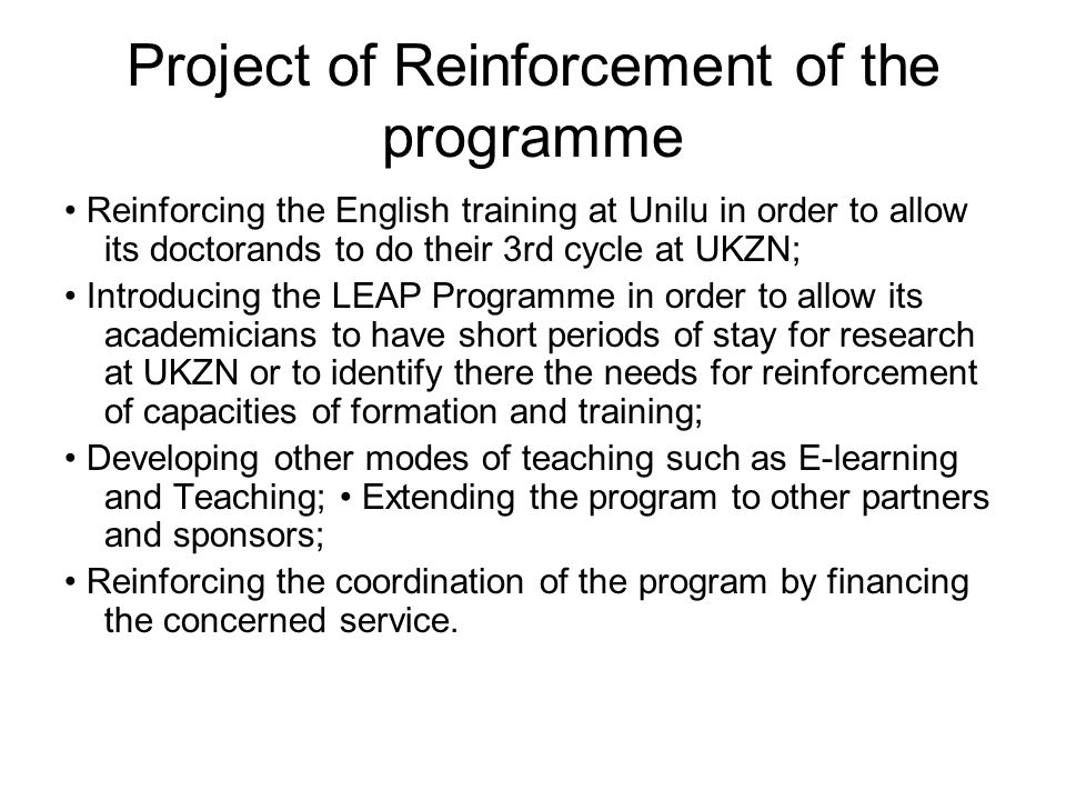 Project of Reinforcement of the programme Reinforcing the English training at Unilu in order to allow its doctorands to do their 3rd cycle at UKZN; Introducing the LEAP Programme in order to allow its academicians to have short periods of stay for research at UKZN or to identify there the needs for reinforcement of capacities of formation and training; Developing other modes of teaching such as E-learning and Teaching; Extending the program to other partners and sponsors; Reinforcing the coordination of the program by financing the concerned service.