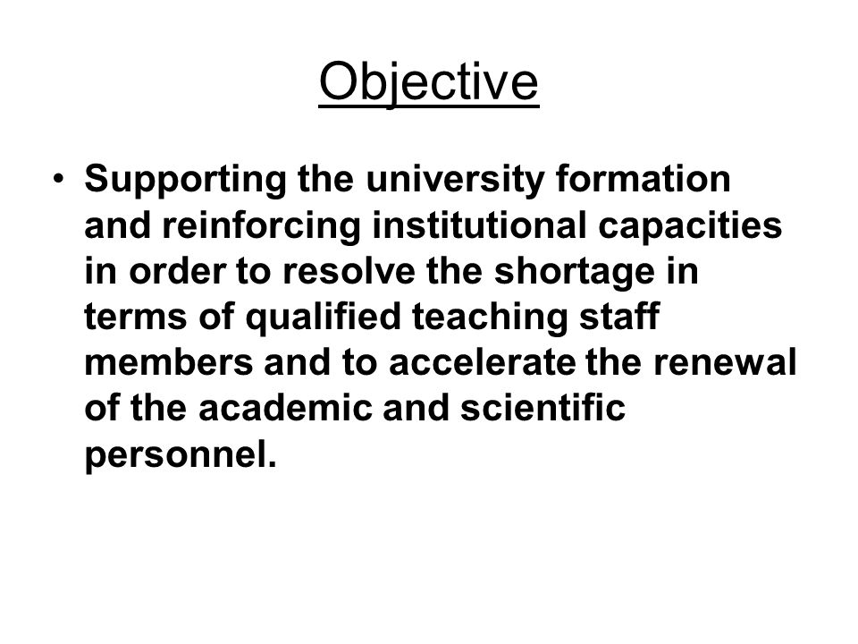 Objective Supporting the university formation and reinforcing institutional capacities in order to resolve the shortage in terms of qualified teaching staff members and to accelerate the renewal of the academic and scientific personnel.