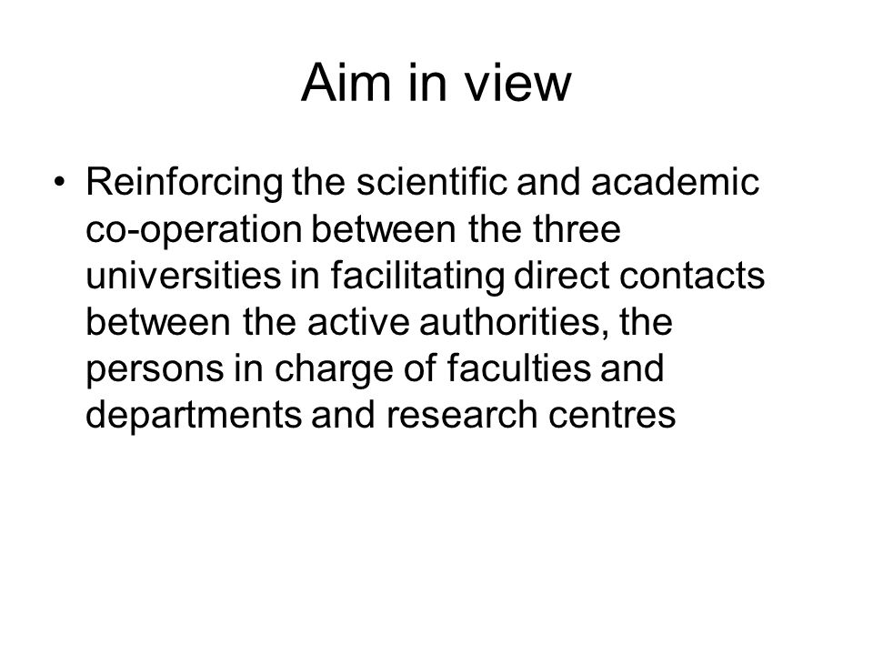 Aim in view Reinforcing the scientific and academic co-operation between the three universities in facilitating direct contacts between the active authorities, the persons in charge of faculties and departments and research centres