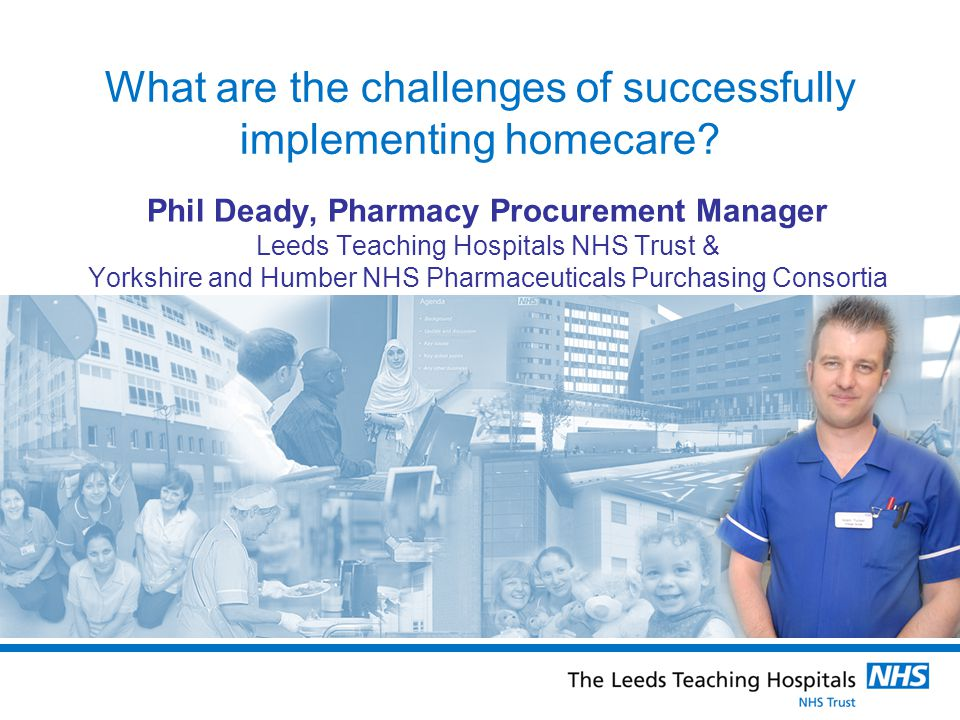 What are the challenges of successfully implementing homecare? Phil Deady, Pharmacy Procurement Manager Leeds Teaching Hospitals NHS Trust & Yorkshire