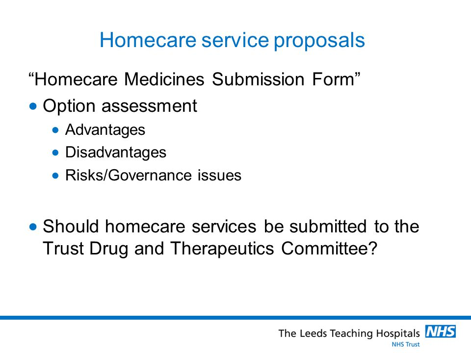Homecare service proposals Homecare Medicines Submission Form Option assessment Advantages Disadvantages Risks/Governance issues Should homecare servi