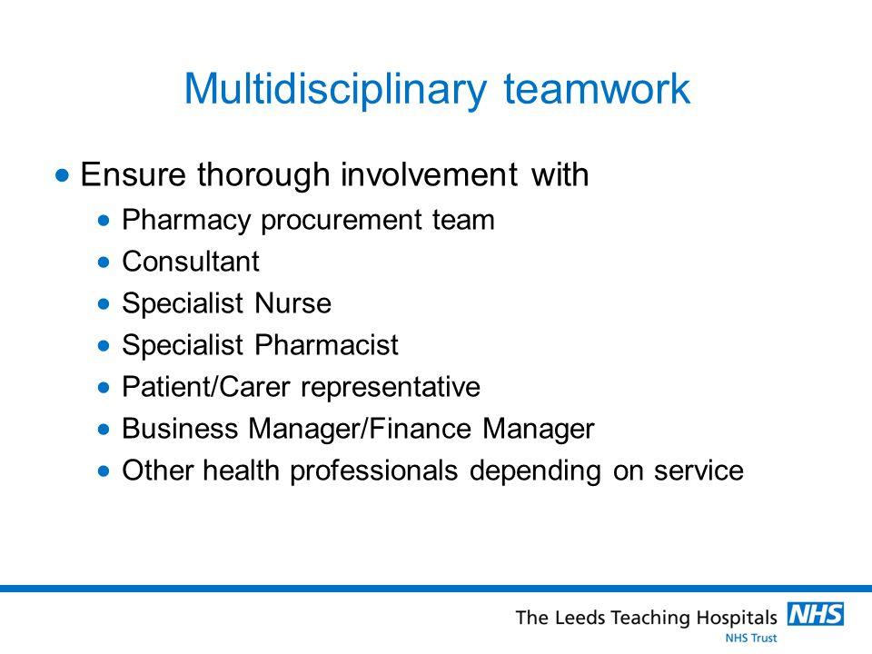 Multidisciplinary teamwork Ensure thorough involvement with Pharmacy procurement team Consultant Specialist Nurse Specialist Pharmacist Patient/Carer