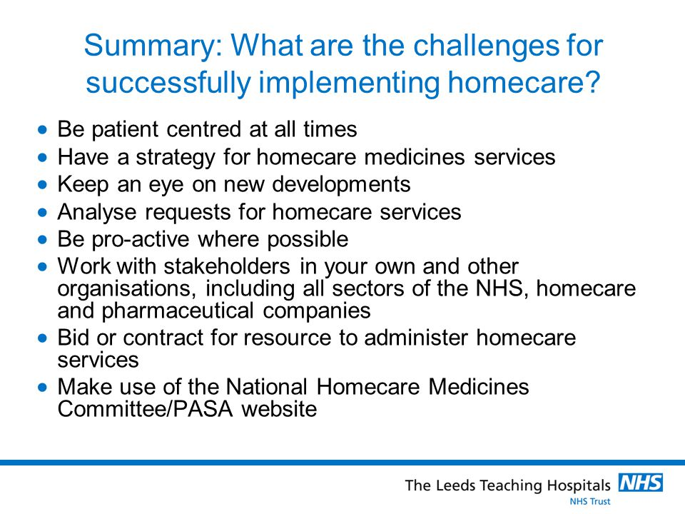 Summary: What are the challenges for successfully implementing homecare? Be patient centred at all times Have a strategy for homecare medicines servic