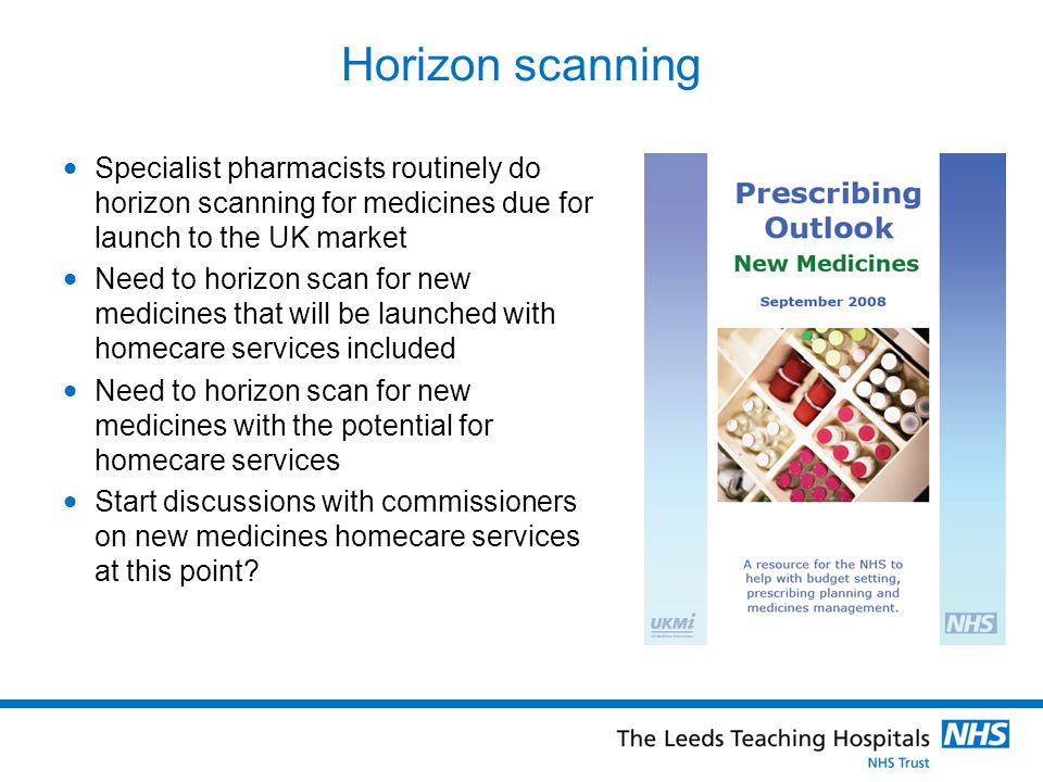 Horizon scanning Specialist pharmacists routinely do horizon scanning for medicines due for launch to the UK market Need to horizon scan for new medic