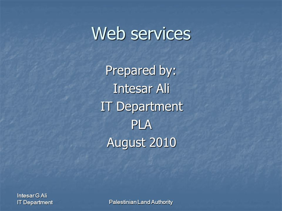 Intesar G Ali IT DepartmentPalestinian Land Authority Web services Prepared by: Intesar Ali IT Department PLA August 2010