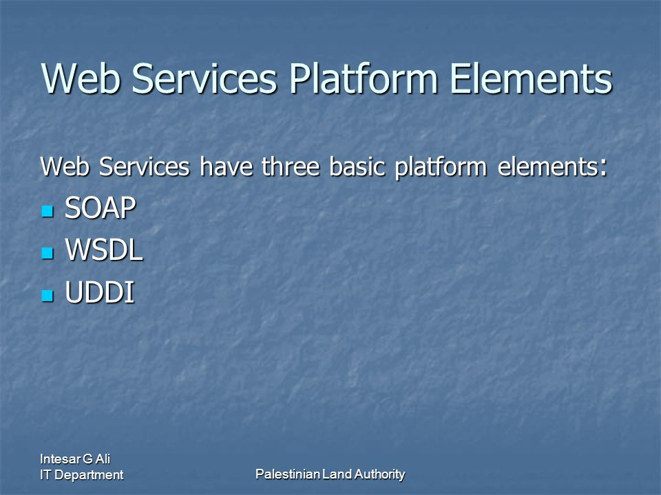 Intesar G Ali IT DepartmentPalestinian Land Authority Web Services Platform Elements Web Services have three basic platform elements : SOAP SOAP WSDL WSDL UDDI UDDI