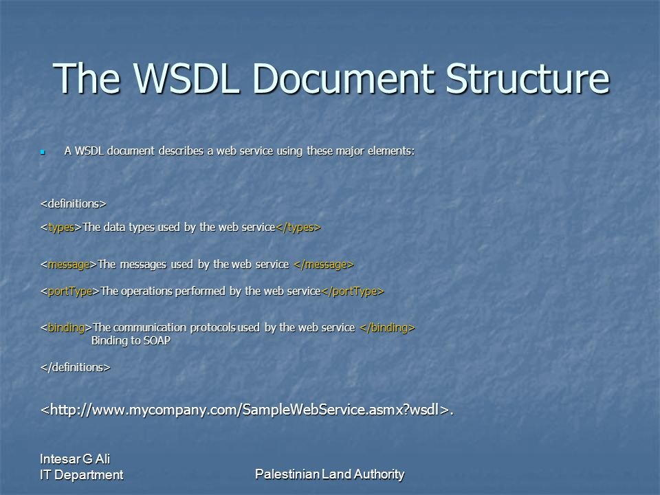 Intesar G Ali IT DepartmentPalestinian Land Authority The WSDL Document Structure A WSDL document describes a web service using these major elements: A WSDL document describes a web service using these major elements:<definitions> The data types used by the web service The data types used by the web service The messages used by the web service The messages used by the web service The operations performed by the web service The operations performed by the web service The communication protocols used by the web service The communication protocols used by the web service Binding to SOAP Binding to SOAP</definitions><  wsdl>.