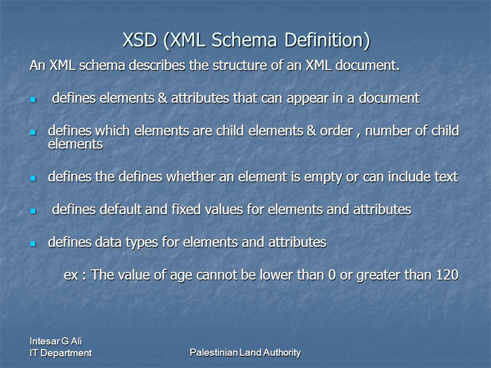 Intesar G Ali IT DepartmentPalestinian Land Authority XSD (XML Schema Definition) An XML schema describes the structure of an XML document.