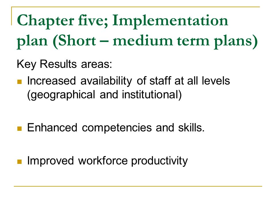 Chapter five; Implementation plan (Short – medium term plans) Key Results areas: Increased availability of staff at all levels (geographical and institutional) Enhanced competencies and skills.