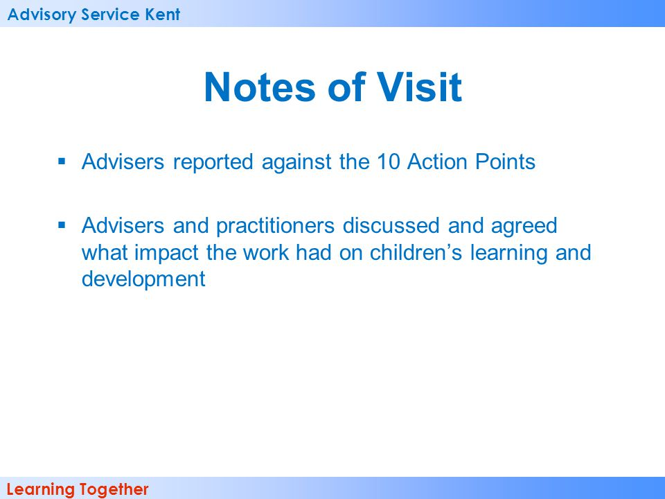 Advisory Service Kent Learning Together Notes of Visit Advisers reported against the 10 Action Points Advisers and practitioners discussed and agreed what impact the work had on childrens learning and development