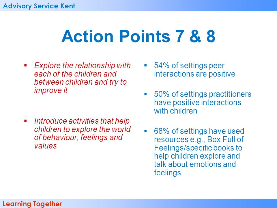 Advisory Service Kent Learning Together Action Points 7 & 8 Explore the relationship with each of the children and between children and try to improve