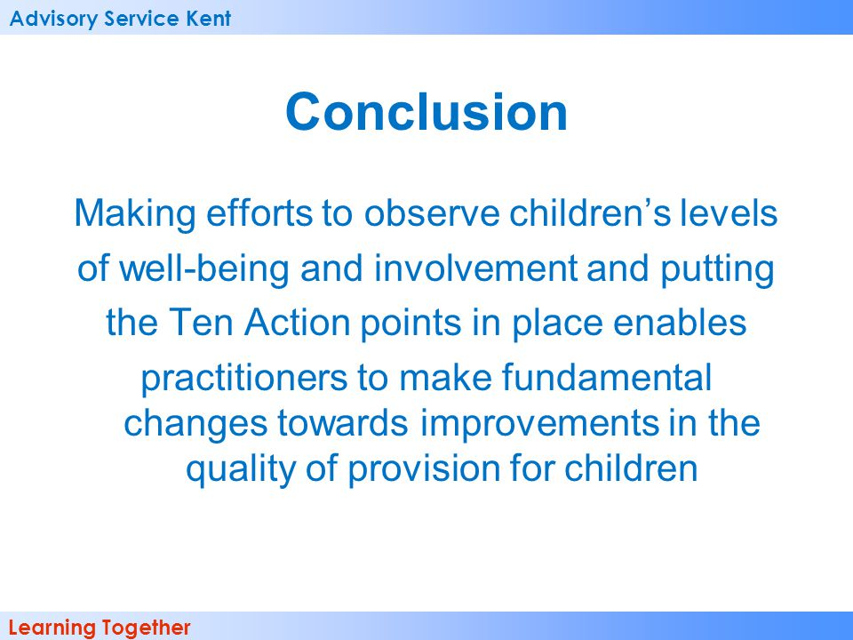 Advisory Service Kent Learning Together Conclusion Making efforts to observe childrens levels of well-being and involvement and putting the Ten Action points in place enables practitioners to make fundamental changes towards improvements in the quality of provision for children