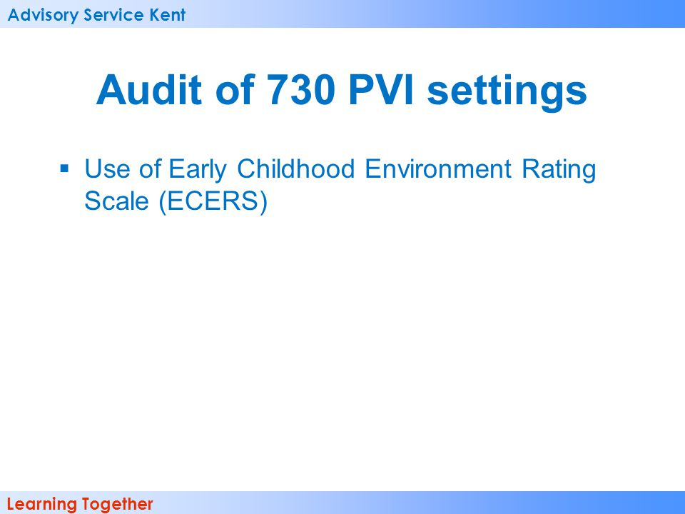 Advisory Service Kent Learning Together Audit of 730 PVI settings Use of Early Childhood Environment Rating Scale (ECERS)