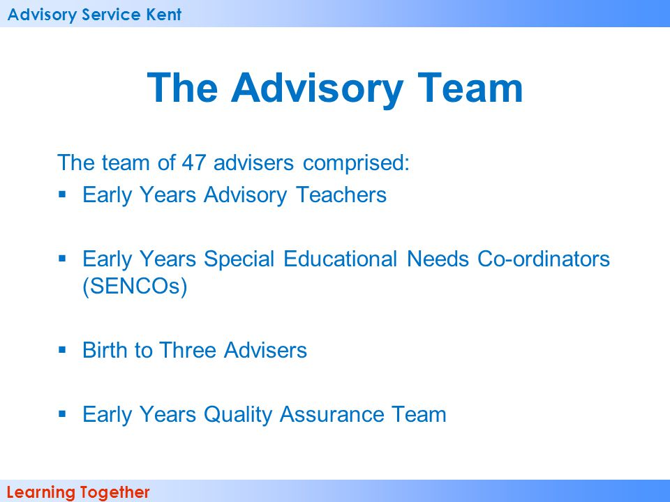 Advisory Service Kent Learning Together The Advisory Team The team of 47 advisers comprised: Early Years Advisory Teachers Early Years Special Educati