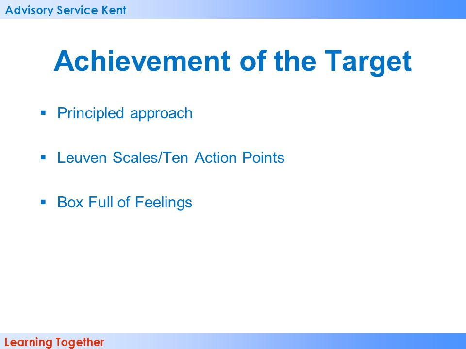 Advisory Service Kent Learning Together Achievement of the Target Principled approach Leuven Scales/Ten Action Points Box Full of Feelings