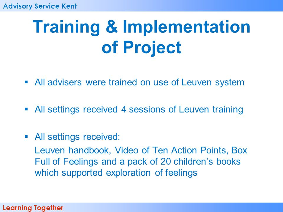 Advisory Service Kent Learning Together Training & Implementation of Project All advisers were trained on use of Leuven system All settings received 4 sessions of Leuven training All settings received: Leuven handbook, Video of Ten Action Points, Box Full of Feelings and a pack of 20 childrens books which supported exploration of feelings