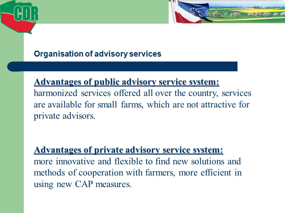 Organisation of advisory services Advantages of public advisory service system: harmonized services offered all over the country, services are available for small farms, which are not attractive for private advisors.