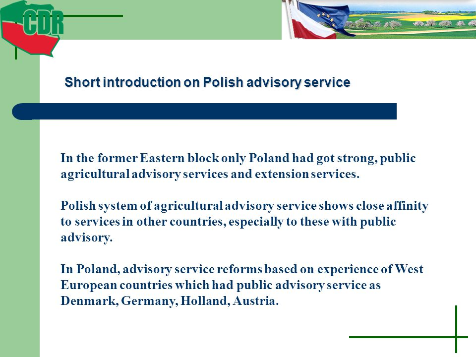 Short introduction on Polish advisory service In the former Eastern block only Poland had got strong, public agricultural advisory services and extension services.