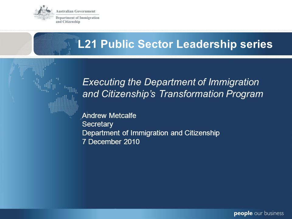 L21 Public Sector Leadership series Executing the Department of Immigration and Citizenships Transformation Program Andrew Metcalfe Secretary Department of Immigration and Citizenship 7 December 2010