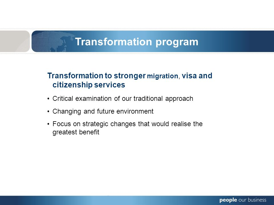 Transformation to stronger migration, visa and citizenship services Critical examination of our traditional approach Changing and future environment Focus on strategic changes that would realise the greatest benefit Transformation program