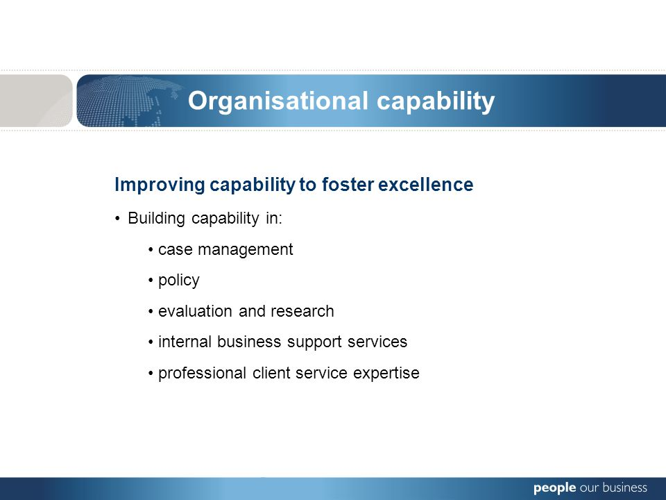 Organisational capability Improving capability to foster excellence Building capability in: case management policy evaluation and research internal business support services professional client service expertise