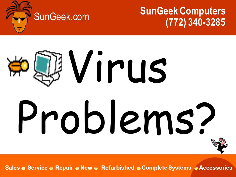 Virus Problems? SunGeek.com SunGeek Computers (772) 340-3285 Sales Service Repair New Refurbished Complete Systems Accessories
