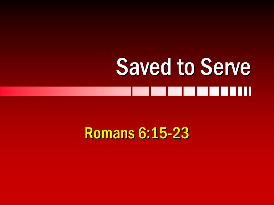Saved to Serve Romans 6:15-23