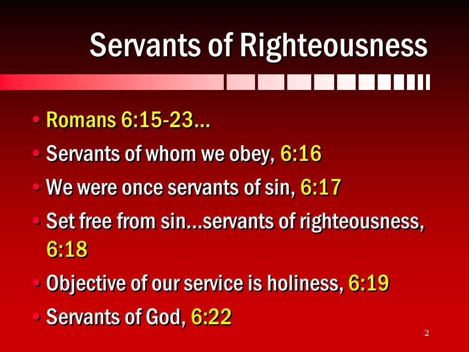 2 Servants of Righteousness Romans 6:15-23… Servants of whom we obey, 6:16 We were once servants of sin, 6:17 Set free from sin…servants of righteousness, 6:18 Objective of our service is holiness, 6:19 Servants of God, 6:22 Romans 6:15-23… Servants of whom we obey, 6:16 We were once servants of sin, 6:17 Set free from sin…servants of righteousness, 6:18 Objective of our service is holiness, 6:19 Servants of God, 6:22