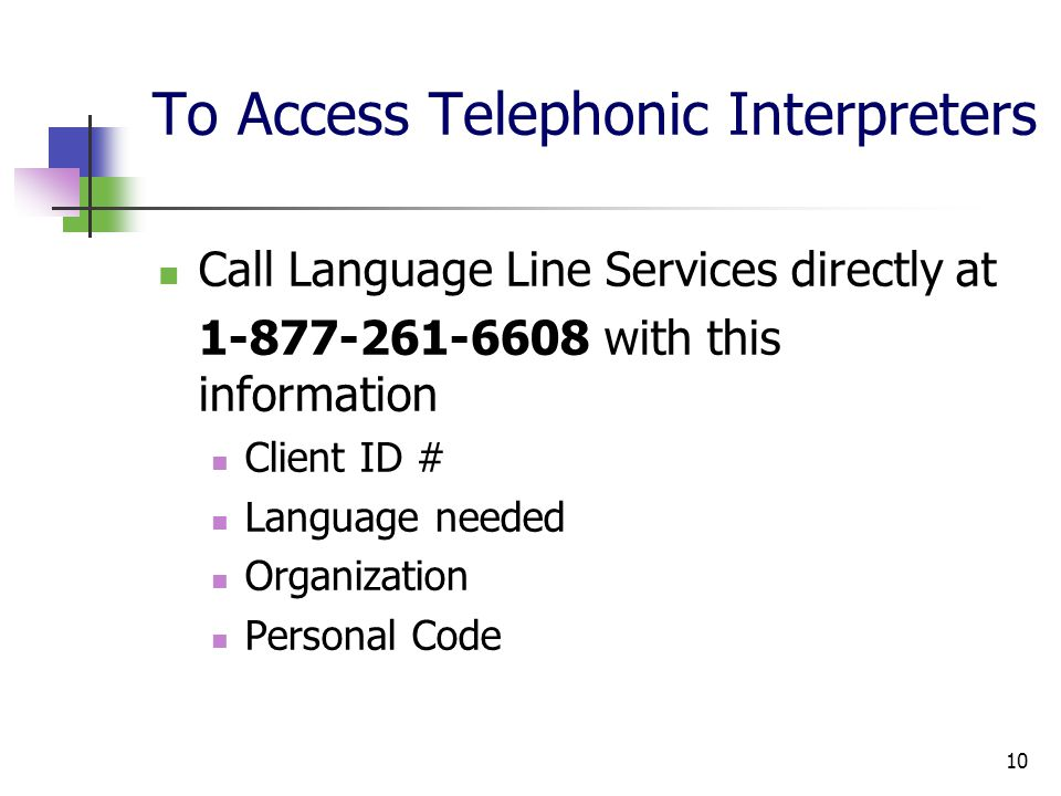 10 To Access Telephonic Interpreters Call Language Line Services directly at 1-877-261-6608 with this information Client ID # Language needed Organization Personal Code