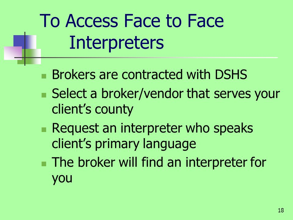 18 To Access Face to Face Interpreters Brokers are contracted with DSHS Select a broker/vendor that serves your clients county Request an interpreter