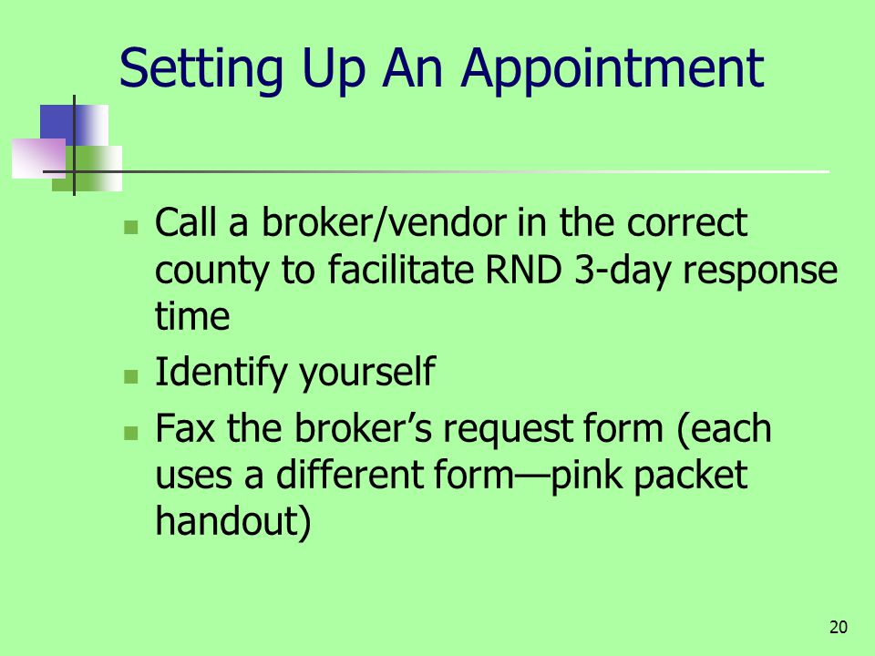20 Setting Up An Appointment Call a broker/vendor in the correct county to facilitate RND 3-day response time Identify yourself Fax the brokers reques