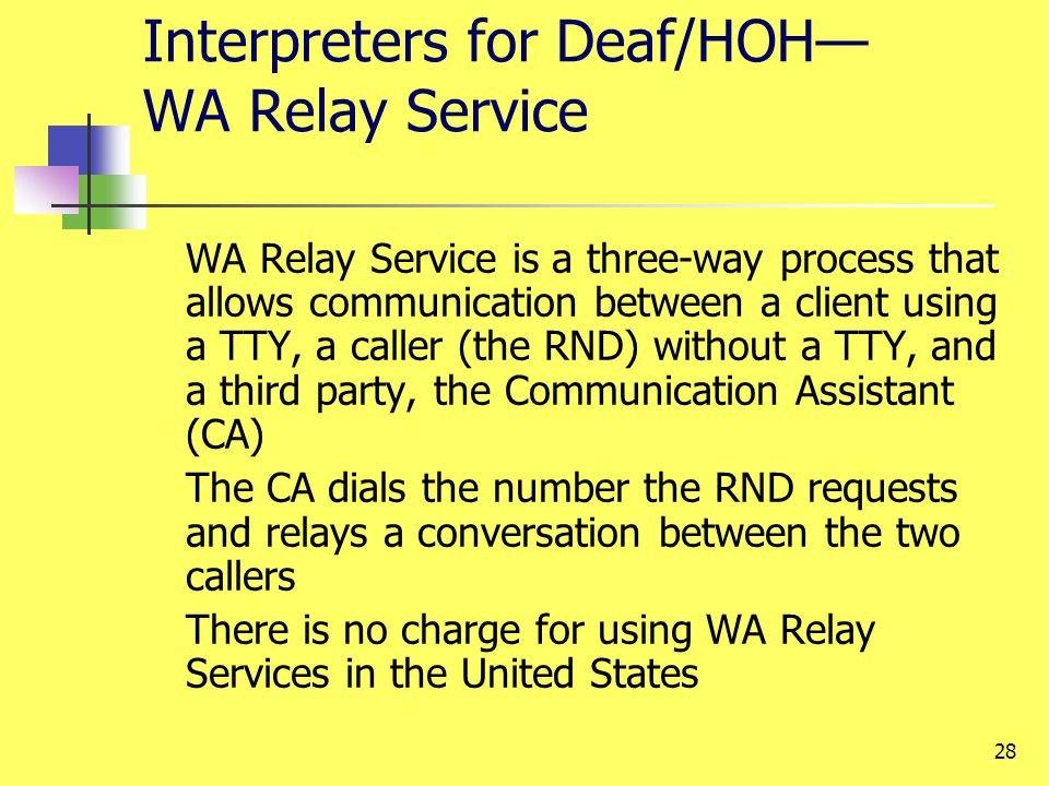 28 Interpreters for Deaf/HOH WA Relay Service WA Relay Service is a three-way process that allows communication between a client using a TTY, a caller (the RND) without a TTY, and a third party, the Communication Assistant (CA) The CA dials the number the RND requests and relays a conversation between the two callers There is no charge for using WA Relay Services in the United States