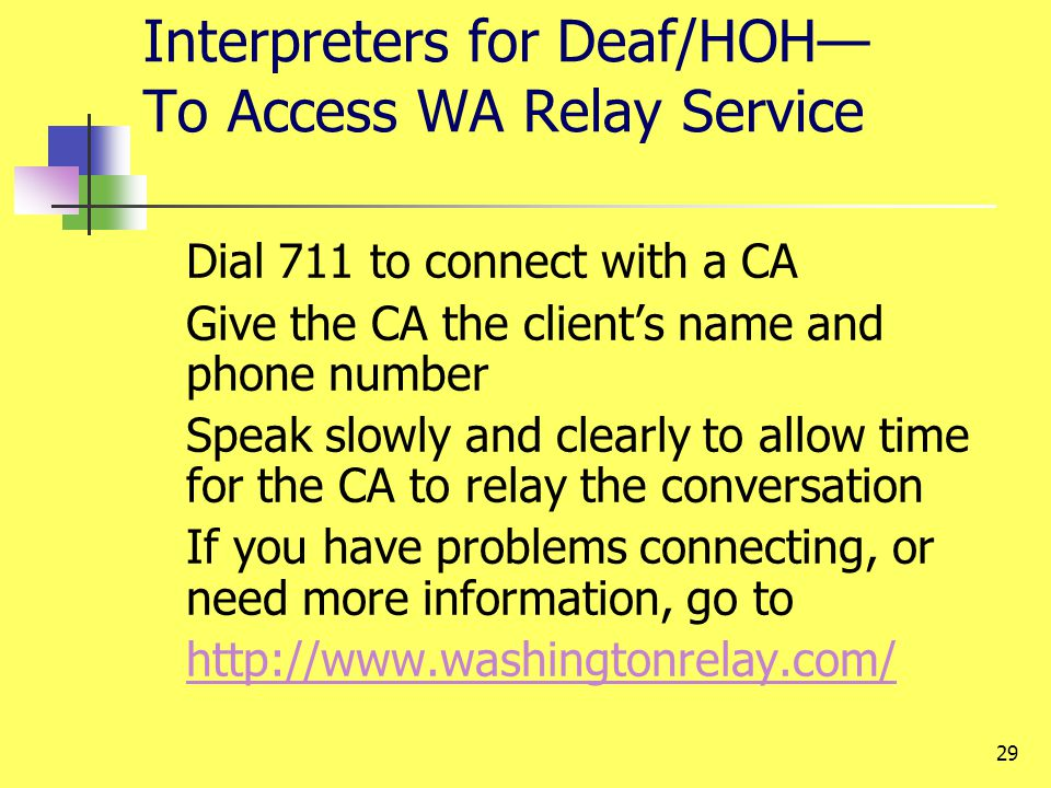 29 Interpreters for Deaf/HOH To Access WA Relay Service Dial 711 to connect with a CA Give the CA the clients name and phone number Speak slowly and c
