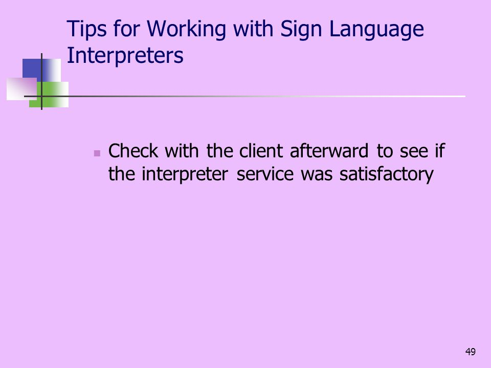 49 Tips for Working with Sign Language Interpreters Check with the client afterward to see if the interpreter service was satisfactory